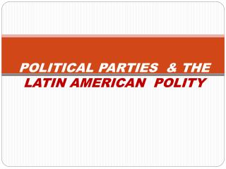 POLITICAL PARTIES & THE LATIN AMERICAN POLITY
