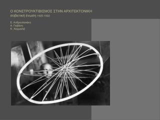 Ο ΚΟΝΣΤΡΟΥΚΤΙΒΙΣΜΟΣ ΣΤΗΝ ΑΡΧΙΤΕΚΤΟΝΙΚΗ σοβιετική ένωση 1925-1932 Ε. Ανδρουλακάκη Α. Γιοβάνη