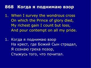 1.When I survey the wondrous cross On which the Prince of glory died,