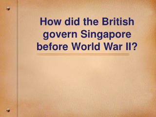 How did the British govern Singapore before World War II?