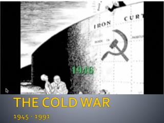 THE COLD WAR 1945 -  1991
