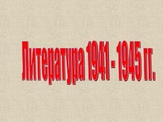 Литература 1941 - 1945 гг.
