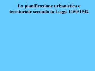 La pianificazione urbanistica e territoriale secondo la Legge 1150/1942
