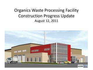 Organics Waste Processing Facility Construction Progress Update August  12,  2011