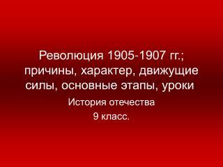 Революция 1905-1907 гг.; причины, характер, движущие силы, основные этапы, уроки .