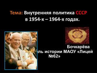 Тема : Внутренняя политика СССР в 1954-х – 1964-х годах .