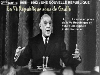 3 ème  partie : 1958 – 1962 : UNE NOUVELLE RÉPUBLIQUE
