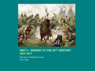 UNIT 2 – BRIDGE TO THE 20 TH  CENTURY 1877-1917
