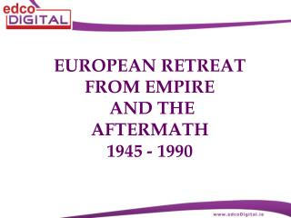 EUROPEAN RETREAT FROM EMPIRE  AND THE AFTERMATH  1945 - 1990