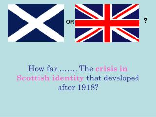 How far ……. The crisis in Scottish identity that developed after 1918?