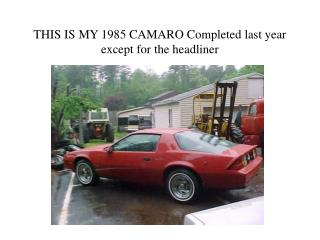 THIS IS MY 1985 CAMARO Completed last year except for the headliner