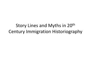 Story Lines and Myths in 20 th Century Immigration Historiography
