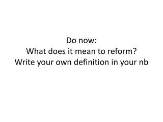 Do now: What does it mean to reform? Write your own definition in your nb