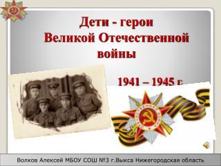 Дети - герои Великой Отечественной войны 1941 – 1945 г.