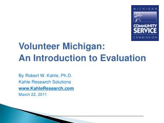 Volunteer Michigan: An Introduction to Evaluation By Robert W. Kahle, Ph.D.