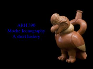 ARH 390 Moche Iconography  A short history