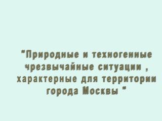 """""""Природные и техногенные чрезвычайные ситуации , характерные для территории города Москвы """""""