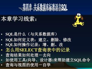 本章学习线索: SQL 是什么(与关系数据库) SQL 如何定义表:建立、删除、修改 SQL 如何操作记录:增、删、改 怎么用 SELECT 查询表中的记录 查询结果如何处理-去向