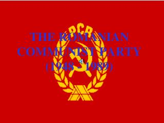 THE ROMANIAN COMMUNIST PARTY  (1948 - 1989)