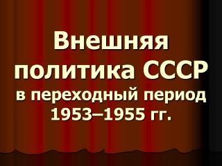 Внешняя политика СССР в переходный период 1953–1955 гг.