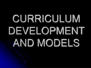 CURRICULUM DEVELOPMENT AND MODELS