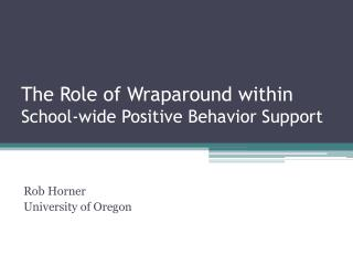 The Role of Wraparound within  School-wide Positive Behavior Support