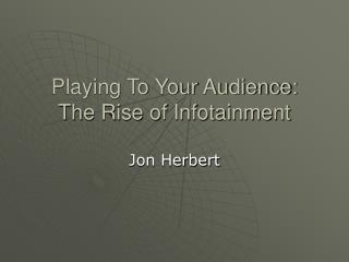 Playing To Your Audience: The Rise of Infotainment