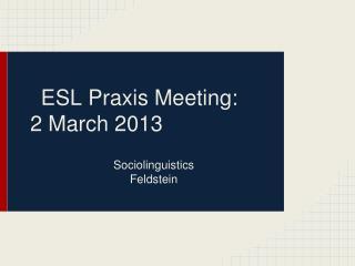 ESL Praxis Meeting:  2 March  2013