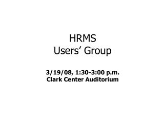 HRMS  Users' Group 3/19/08, 1:30-3:00 p.m. Clark Center Auditorium