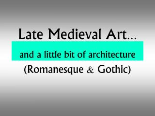 Late Medieval Art … and a little bit of architecture (Romanesque & Gothic)