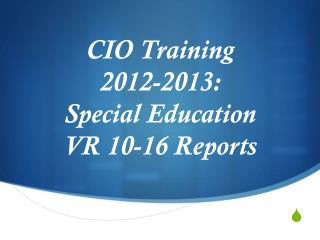CIO Training  2012-2013: Special Education  VR 10-16 Reports