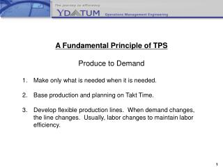 A Fundamental Principle of TPS Produce to Demand Make only what is needed when it is needed.