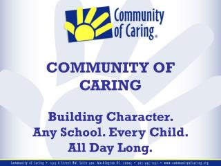 COMMUNITY OF CARING Building Character. Any School. Every Child. All Day Long.