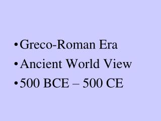 Greco-Roman Era Ancient World View 500 BCE – 500 CE