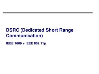 DSRC (Dedicated Short Range Communication) IEEE 1609 + IEEE 802.11p