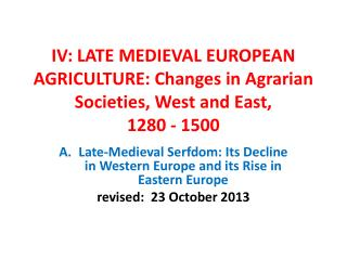 IV: LATE MEDIEVAL EUROPEAN AGRICULTURE: Changes in Agrarian Societies, West and East,  1280 - 1500