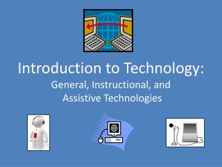 Introduction to Technology:  General , Instructional,  and Assistive Technologies