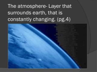 The atmosphere-  Layer  that  surrounds earth, that is constantly changing. (pg.4)