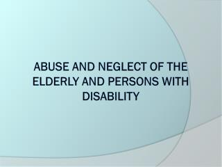 Abuse and neglect Of the elderly and persons with disability