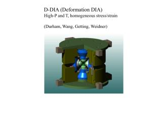 D-DIA (Deformation DIA) High-P and T, homogeneous stress/strain (Durham, Wang, Getting, Weidner)