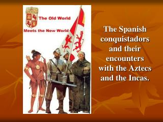 The Spanish conquistadors and their encounters with the Aztecs and the Incas.