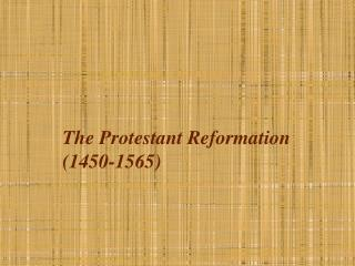 The Protestant Reformation  (1450-1565)