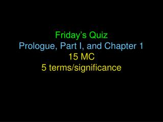 Friday's Quiz  Prologue, Part I, and Chapter 1 15 MC 5 terms/significance