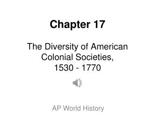 Chapter 17 The Diversity of American Colonial Societies, 1530 - 1770