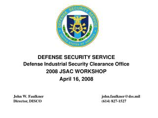 DEFENSE SECURITY SERVICE Defense Industrial Security Clearance Office 2008 JSAC WORKSHOP