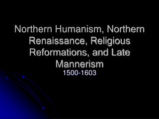 Northern Humanism, Northern Renaissance, Religious Reformations, and Late Mannerism