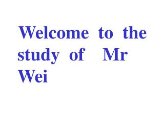 Welcome  to  the study  of    Mr          Wei