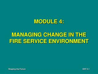 MODULE 4: MANAGING CHANGE IN THE FIRE SERVICE ENVIRONMENT