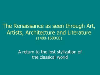 The Renaissance as seen through Art, Artists, Architecture and Literature  (1400-1600CE)