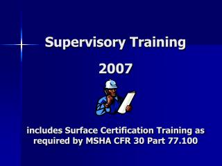 Supervisory Training 2007 includes Surface Certification Training as required by MSHA CFR 30 Part 77.100